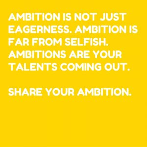 ambition-is-not-just-eagerness-ambition-is-far-from-selfish-ambitions-are-your-talents-coming-out-share-your-ambition-share-your-talent